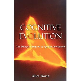 Cognitive Evolution The Biological Imprint of Applied Intelligence by Travis & Alice D.
