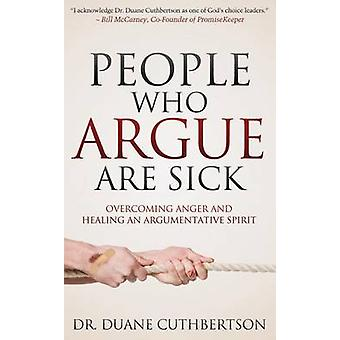 People Who Argue Are Sick Overcoming Anger and Healing an Argumentative Spirit by Cuthbertson & Duane