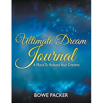 Ultimate Dream Journal A Place To Release Your Dreams by Packer & Bowe