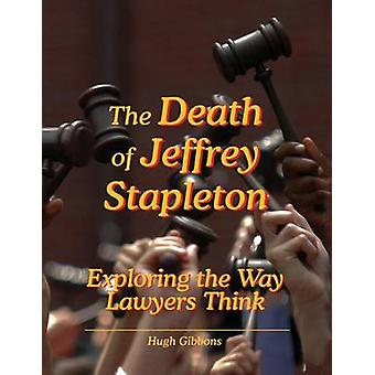 The Death of Jeffrey Stapleton Exploring the Way Lawyers Think by Gibbons & Hugh
