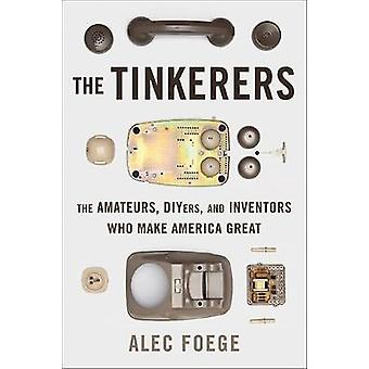 The Tinkerers The Amateurs DIYers and Inventors Who Make America Great by Foege & Alec