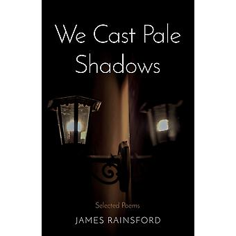 We Cast Pale Shadows  Selected Poems by James Rainsford