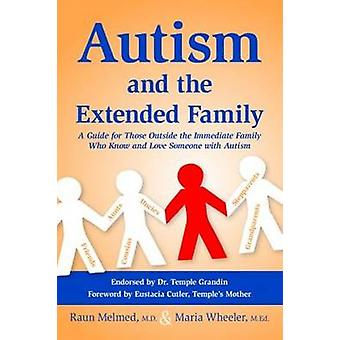 Autism and the Extended Family  A Guide for Those Outside the Immediate Family Who Know and Love Someone with Autism by Raun Melmed & Maria Wheeler