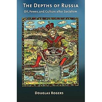 The Depths of Russia  Oil Power and Culture after Socialism by Douglas Rogers
