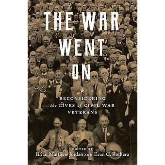 The War Went On  Reconsidering the Lives of Civil War Veterans by Other Brian Matthew Jordan & Other Evan C Rothera & Other Rebecca Howard & Other Zachery Fry & Other Jonathan Neu & Other Sarah Handley Cousins & Other Angela M Riotto & Other Kurt Hackemer & Other Ty