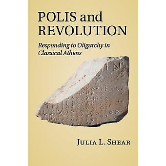 Polis and Revolution  Responding to Oligarchy in Classical Athens by Julia L Shear
