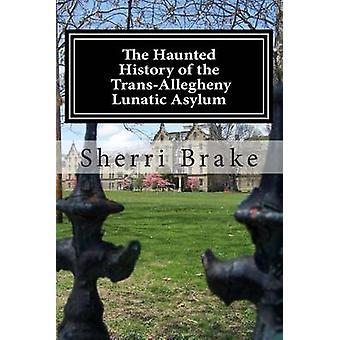 The Haunted History of the Trans Allegheny Lunatic Asylum by Sherri B