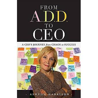 From A.D.D. to CEO - A CEO's Journey from Chaos to Success by Ashton H