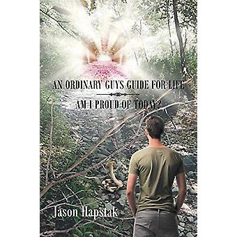 An Ordinary Guys Guide for Life - Am I Proud of Today by Jason Hapstak