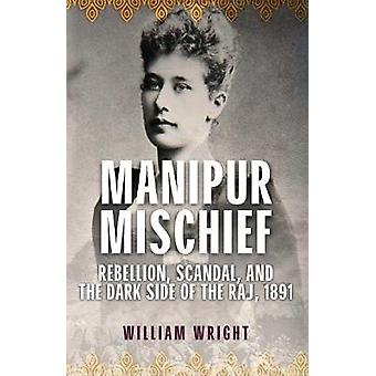 Manipur Mischief - Rebellion - Scandal - and the Dark Side of the Raj