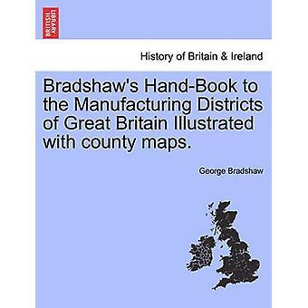 Bradshaws manuale per i distretti produttivi della Gran Bretagna illustrata con mappe county. da Bradshaw & George