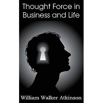 Thought Force in Business and Life by Atkinson & William Walker