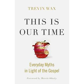 This Is Our Time - Everyday Myths in Light of the Gospel by Trevin Wax