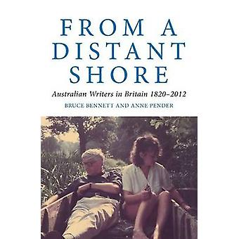 From a Distant Shore - Australian Writers in Britain 1820-2012 by Bruc