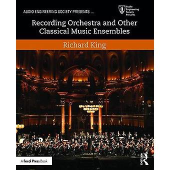 Recording Orchestra and Other Classical Music Ensembles by Richard King