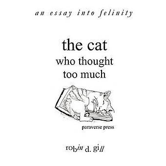 The Cat Who Thought Too Much  an essay into felinity by gill & robin d