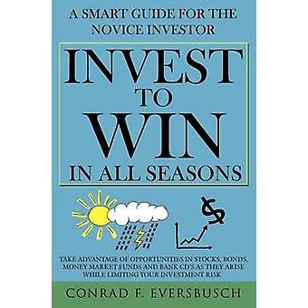 Invest to Win in All Seasons A Smart Guide for the Novice Investor by Eversbusch & Conrad F.