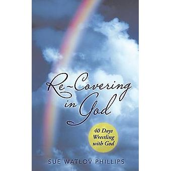 ReCovering in God 40 Days Wrestling with God by Phillips & Sue Watlov