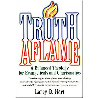 Truth Aflame A Balanced Theology for Evangelicals and Charismatics by Hart & Larry D.