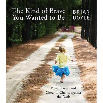 Kind of Brave You Wanted to Be Prose Prayers and Cheerful Chants Against the Dark by Doyle & Brian