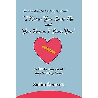I Know You Love Me and You Know I Love You Fulfill the Promise of Your Marriage Vows by Deutsch & Stefan
