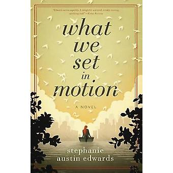 What We Set In Motion  A Novel by Edwards & Stephanie Austin