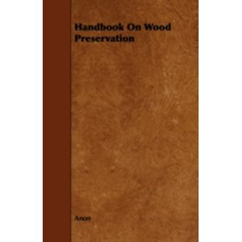 Handbook on Wood Preservation by Anon