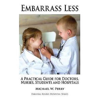 Embarrass Less A Practical Guide for Doctors Nurses Students and Hospitals by Perry & Michael W