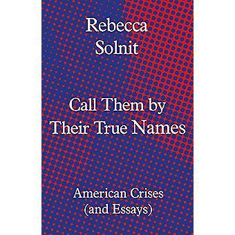 Chiamali con i loro veri nomi - American Crises (and Essays) di Rebecc