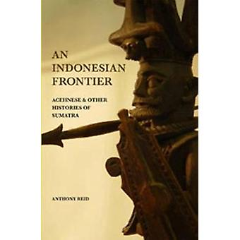An Indonesian Frontier - Achenese and Other Histories of Sumatra by An