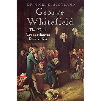 George Whitefield - The First Transatlantic Revivalist by Nigel D Scot