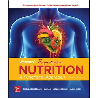 WARDLAWS PERSPECTIVES IN NUTRITION A FUNCTIONAL APPROACH by Carol Byrd Bredbenner & Gaile Moe & Donna Beshgetoor & Jacqueline Berning & Danita Kelley