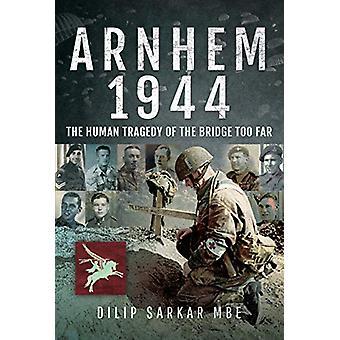 Arnhem 1944 - The Human Tragedy of the Bridge Too Far by Dilip Sarkar