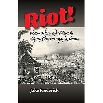 Riot! - Tobacco - Reform & Violence in Eighteenth-Century Papantla