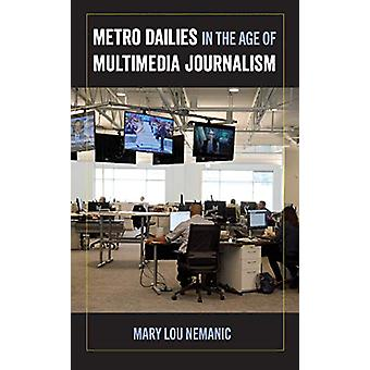 Metro Dailies in the Age of Multimedia Journalism by Mary Lou Nemanic