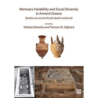 Mortuary Variability and Social Diversity in Ancient Greece  Studies on Ancient Greek Death and Burial by Edited by Nikolas Dimakis & Edited by Tamara M Dijkstra