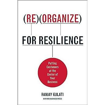 Reorganize for Resilience  Putting Customers at the Center of Your Business by Ranjay Gulati