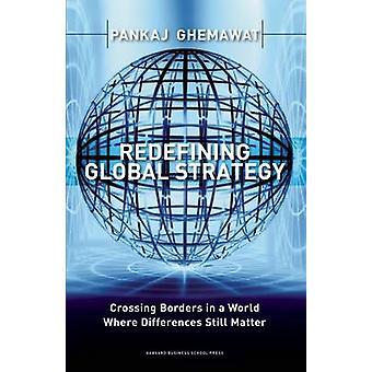 Redefining Global Strategy - Crossing Borders in a World Where Differe