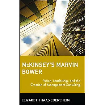 McKinseys Marvin Bower Vision Leadership und die Schaffung der Unternehmensberatung von Haas Edersheim & Elizabeth