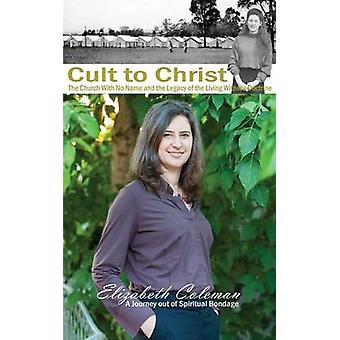 Cult to Christ The Church With No Name and the Legacy of the Living Witness Doctrine by Coleman & Elizabeth Joy