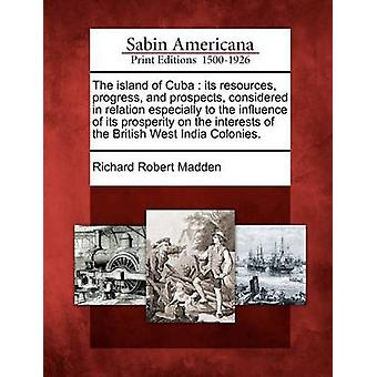 The island of Cuba  its resources progress and prospects considered in relation especially to the influence of its prosperity on the interests of the British West India Colonies. by Madden & Richard Robert