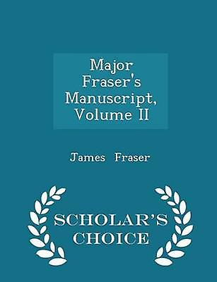 Major Frasers Manuscript Volume II  Scholars Choice Edition by Fraser & James