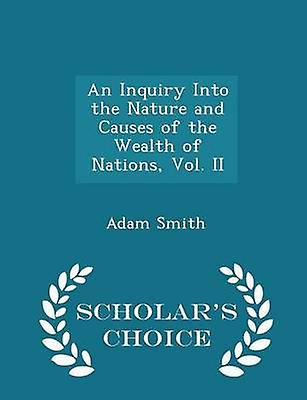 An Inquiry Into the Nature and Causes of the Wealth of Nations Vol. II  Scholars Choice Edition by Smith & Adam