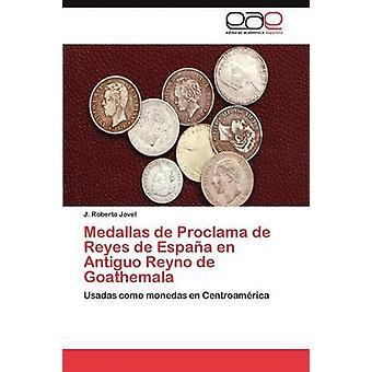 Medallas de Proclama de Reyes de Espana En Antiguo Reyno de Goathemala by Jovel J. Roberto