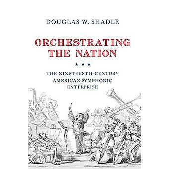 Orchestrating the Nation - The Nineteenth-Century American Symphonic E