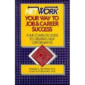 Network Your Way to Job and Career Success - The Complete Guide to Cre