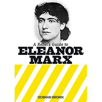 A Rebel's Guide to Eleanor Marx by Siobhan Brown - 9781909026773 Book