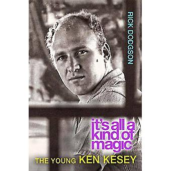 Its All a Kind of Magic The Young Ken Kesey by Dodgson & Rick