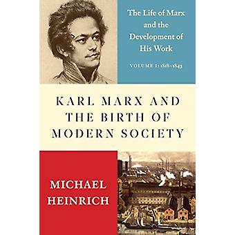Karl Marx and the Birth of Modern Society  The Life of Marx and the Development of His Work by Translated by Alex Locascio & Translated by Michael Heinrich
