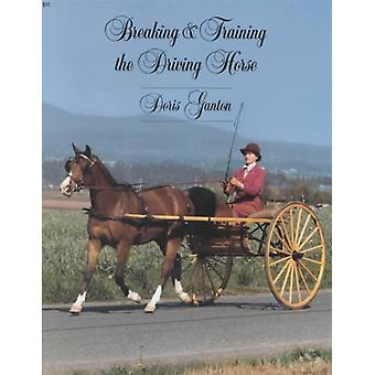 Breaking and Training the Driving Horse A Detailed and Comprehensive Study Revised Expanded by Ganton & Doris